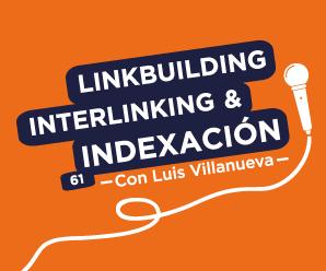 Linkbuilding, interlinking e indexación, con Luis Villanueva