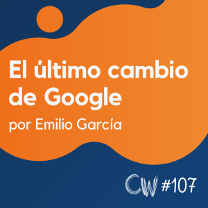 El último gran cambio de Google, y otras noticias SEO #107